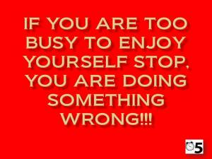 If you are too busy to enjoy yourself